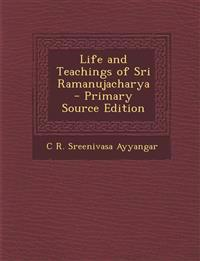 Life and Teachings of Sri Ramanujacharya - Primary Source Edition