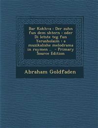 Bar Kokhva: Der Zuhn Fun Dem Shtern: Oder Di Letste Teg Fun Yerusholaim: A Muzikalishe Melodrama in Raymen .. - Primary Source EDI
