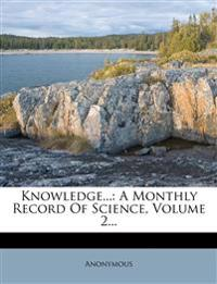 Knowledge...: A Monthly Record Of Science, Volume 2...