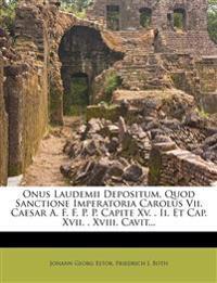 Onus Laudemii Depositum, Quod Sanctione Imperatoria Carolus Vii. Caesar A. F. F. P. P. Capite Xv. . Ii. Et Cap. Xvii. . Xviii. Cavit...