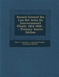 Recueil General Des Lois Det Actes Du Gouvernement D'Haiti: 1824-1826... - Primary Source Edition