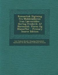 Romantisk Digtning Fra Middelalderen: Ivan Løeveridder. Hertug Frederik Af Normandi. Flores Og Blanseflor