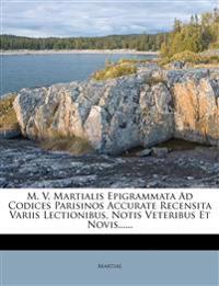M. V. Martialis Epigrammata Ad Codices Parisinos Accurate Recensita Variis Lectionibus, Notis Veteribus Et Novis......