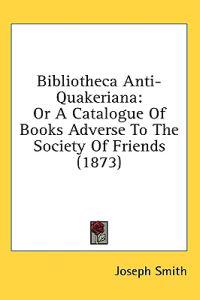 Bibliotheca Anti-Quakeriana: Or A Catalogue Of Books Adverse To The Society Of Friends (1873)