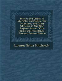 Powers and Duties of Sheriffs, Constables, Tax Collectors, and Other Officers in the New England States: With Forms and Precedents - Primary Source Ed