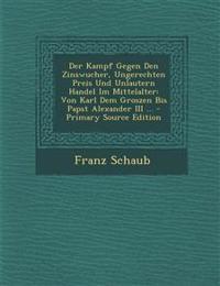 Der Kampf Gegen Den Zinswucher, Ungerechten Preis Und Unlautern Handel Im Mittelalter: Von Karl Dem Groszen Bis Papst Alexander III ...