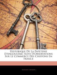 Historique De La Papeterie D'angoulême: Suivi D'observations Sur Le Commerce Des Chiffons En France