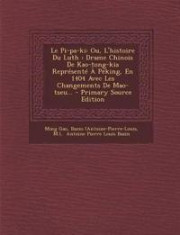Le Pi-pa-ki: Ou, L'histoire Du Luth : Drame Chinois De Kao-tong-kia Représenté À Péking, En 1404 Avec Les Changements De Mao-tseu...