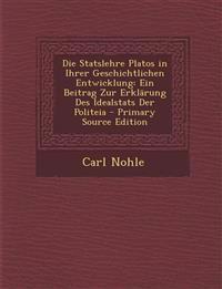 Die Statslehre Platos in Ihrer Geschichtlichen Entwicklung: Ein Beitrag Zur Erklärung Des Idealstats Der Politeia - Primary Source Edition