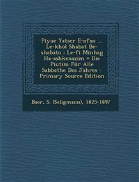 Piyue Yatser E-ofan ... Le-khol Shabat Be-shabato : Le-fi Minhag Ha-ashkenazim = Die Piutim Für Alle Sabbathe Des Jahres - Primary Source Edition