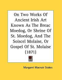 On Two Works of Ancient Irish Art Known As the Breac Moedog, or Shrine of St. Moedog, and the Soiscel Molaise, or Gospel of St. Molaise