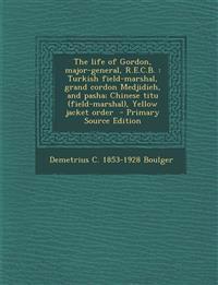 The life of Gordon, major-general, R.E.C.B. : Turkish field-marshal, grand cordon Medjidieh, and pasha; Chinese titu (field-marshal), Yellow jacket or