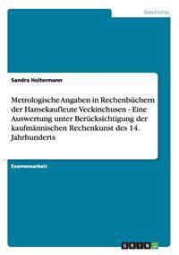 Metrologische Angaben in Rechenbuchern Der Hansekaufleute Veckinchusen - Eine Auswertung Unter Berucksichtigung Der Kaufmannischen Rechenkunst Des 14. Jahrhunderts