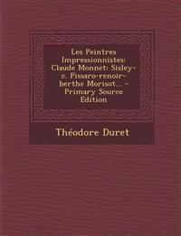 Les Peintres Impressionnistes: Claude Monnet: Sisley-c. Pissaro-renoir-berthe Morisot... - Primary Source Edition