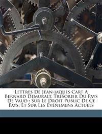 Lettres de Jean-Jaques Cart a Bernard Demuralt, trésorier du pays de Vaud : sur le droit public de ce pays, et sur les événemens actuels