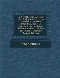 La Pyrothecnie Pratique: Ou, Dialogues Entre Un Amateur Des Feux D'artifice, Pour Le Spectacle, & Un Jeune Homme Curieux De S'en Instruire