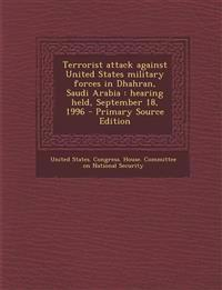 Terrorist Attack Against United States Military Forces in Dhahran, Saudi Arabia: Hearing Held, September 18, 1996 - Primary Source Edition