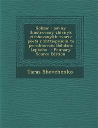 Kobzar : povny iliustrovany zbirnyk virshovanykh tvoriv poeta z zhttiepysom ta peredmovoiu Bohdana Lepkoho