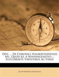 Diss. ... De Chronici Halberstadiensis Ms., Quod Jo. A Winningensted ... Elucubravit, Virtutibus Ac Viriis