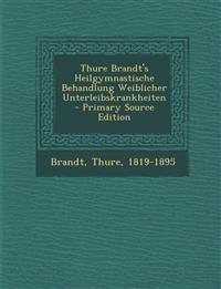 Thure Brandt's Heilgymnastische Behandlung Weiblicher Unterleibskrankheiten - Primary Source Edition