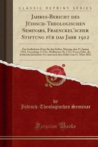 Jahres-Bericht Des Jüdisch-Theologischen Seminars, Fraenckel'scher Stiftung Für Das Jahr 1912: Zur Gedächtnis-Feier Für Den Stifter, Montag, Den 27. J