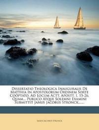 Dissertatio Theologica Inauguralis De Matthia In Apostolorum Ordinem Sorte Coöptato, Ad Locum Actt. Apostt. I, 15-26, Quam... Publico Atque Solemni Ex