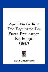 April! Ein Gedicht Den Deputirten Des Ersten Preukischen Reichstages