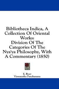 Bibliotheca Indica, A Collection Of Oriental Works: Division Of The Categories Of The Nya'ya Philosophy, With A Commentary (1850)