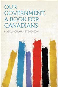 Our Government, a Book for Canadians