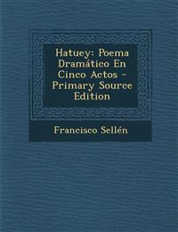 Hatuey: Poema Dramatico En Cinco Actos - Primary Source Edition