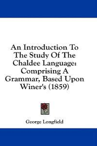 An Introduction To The Study Of The Chaldee Language: Comprising A Grammar, Based Upon Winer's (1859)