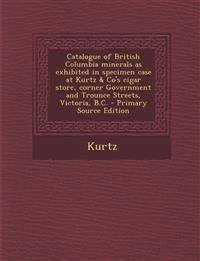 Catalogue of British Columbia Minerals as Exhibited in Specimen Case at Kurtz & Co's Cigar Store, Corner Government and Trounce Streets, Victoria, B.C
