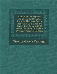 Cuba Contra España: Apuntes De Un Año Para La Historia De La Rebelión De La Isla De Cuba, Que Principió El 10 De Octubre De 1868