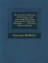 The Private Collection Of Foreign And American Paintings Formed By Emerson Mcmillin...... - Primary Source Edition