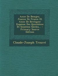 Anne De Beaujeu, Jeanne De France Et Anne De Bretagne: Esquisse Des Quinzième Et Seizième Siècles...