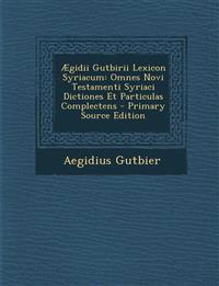 Aegidii Gutbirii Lexicon Syriacum: Omnes Novi Testamenti Syriaci Dictiones Et Particulas Complectens - Primary Source Edition
