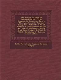 The Journal of Augustus Raymond Margary, from Shanghae to Bhamo, and Back to Manwyne, from His Journals [Orig. Publ. Under the T Itle of Notes of a Jo