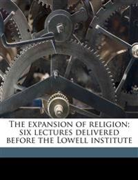 The expansion of religion; six lectures delivered before the Lowell institute