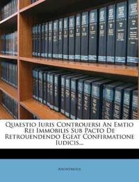 Quaestio Iuris Controuersi An Emtio Rei Immobilis Sub Pacto De Retrouendendo Egeat Confirmatione Iudicis...