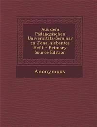 Aus dem Pädagogischen Universitäts-Seminar zu Jena, siebentes Heft - Primary Source Edition