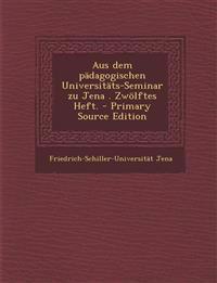 Aus Dem Padagogischen Universitats-Seminar Zu Jena . Zwolftes Heft. - Primary Source Edition