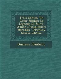 Trois Contes: Un C Ur Simple; La Legende de Saint-Julien L'Hospitalier; Herodias - Primary Source Edition