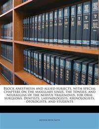 Block anesthesia and allied subjects, with special chapters on the maxillary sinus, the tonsils, and neuralgias of the nervus trigeminus, for oral sur