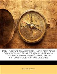 Catalogue of Manuscripts: Including Some Drawings and Separate Miniatures,and a Few Autographs with Catalogues of Mss.,and Books On Paleography