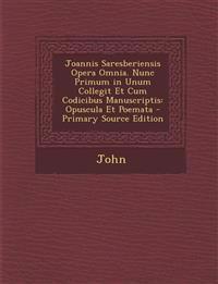Joannis Saresberiensis Opera Omnia. Nunc Primum in Unum Collegit Et Cum Codicibus Manuscriptis: Opuscula Et Poemata - Primary Source Edition