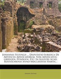 Johannis Festingii ... Disputatio Iuridica de Artificiis Advocatorum, Von Advocaten-Griffgen, Fundgen, Etc: In Illustri Acad. Rostochiensi Anno MDCLXX