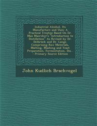 Industrial Alcohol, Its Manufacture and Uses: A Practical Treatise Based on Dr. Max Maercker's Introduction to Distillation as Revised by Dr. Delbru