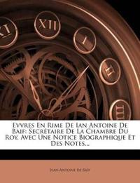 Evvres En Rime De Ian Antoine De Baif: Secrétaire De La Chambre Du Roy, Avec Une Notice Biographique Et Des Notes...