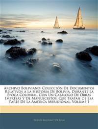 Archivo Boliviano: Colección De Documentos Relativos a La Historia De Bolivia, Durante La Época Colonial, Con Un Catálogo De Obras Impresas Y De Manus
