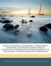 Noticia Política, Geográfica, Industrial Y Estadística De Bolivia: Datos Para La Consulta É Información Comunicados Á Las Legaciones Y Consulados De L